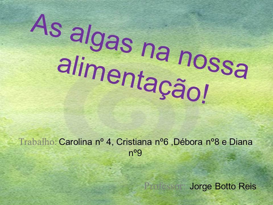As algas na nossa alimentação! Trabalho: Carolina nº 4, Cristiana nº6,Débora nº8 e Diana nº9 Professor: Jorge Botto Reis
