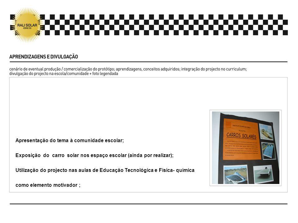 Apresentação do tema à comunidade escolar; Exposição do carro solar nos espaço escolar (ainda por realizar); Utilização do projecto nas aulas de Educa
