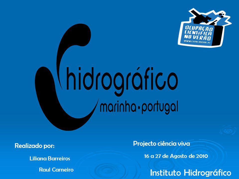 Instituto Hidrográfico Projecto ciência viva Realizado por: Liliana Barreiros Raul Carneiro 16 a 27 de Agosto de 2010
