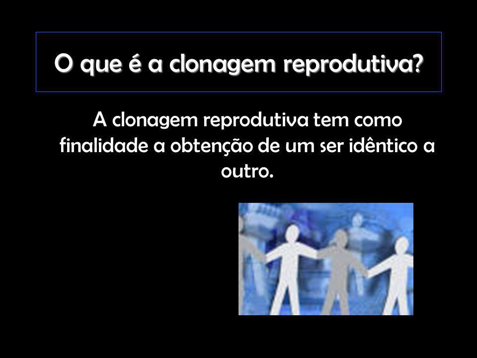 O que é a clonagem reprodutiva? A clonagem reprodutiva tem como finalidade a obtenção de um ser idêntico a outro.