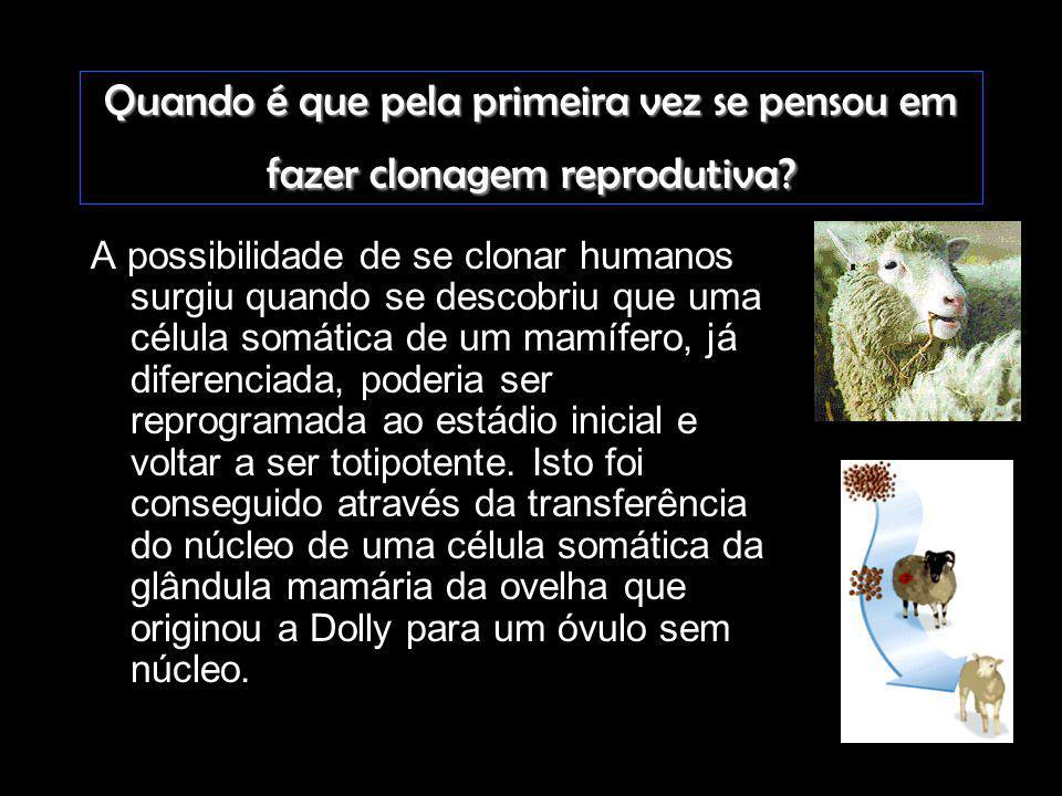 Quando é que pela primeira vez se pensou em fazer clonagem reprodutiva? A possibilidade de se clonar humanos surgiu quando se descobriu que uma célula