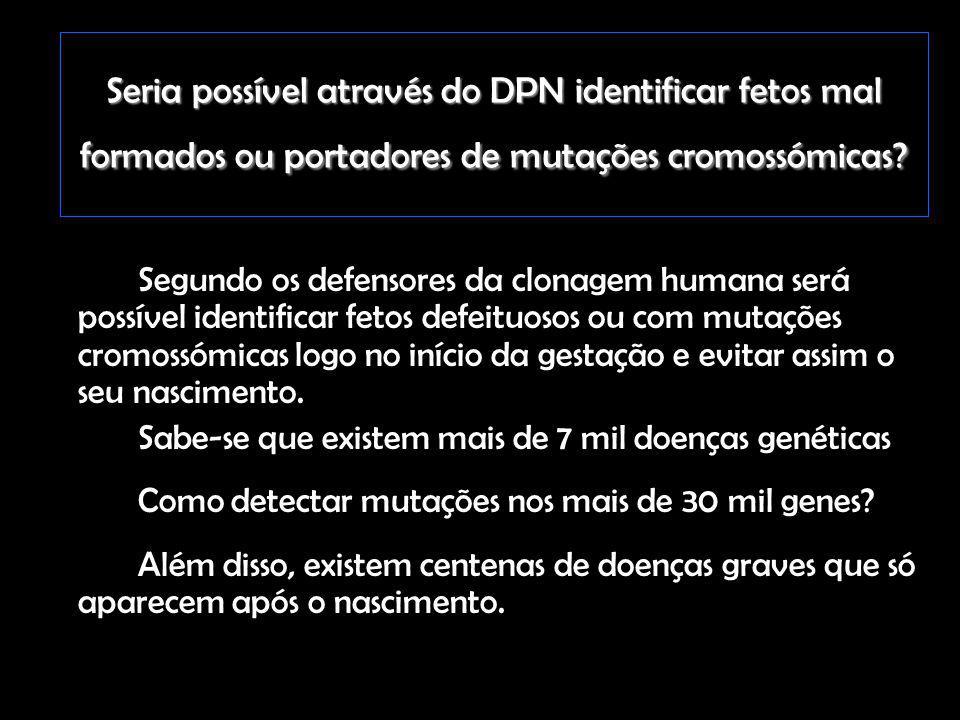 Seria possível através do DPN identificar fetos mal formados ou portadores de mutações cromossómicas? Segundo os defensores da clonagem humana será po