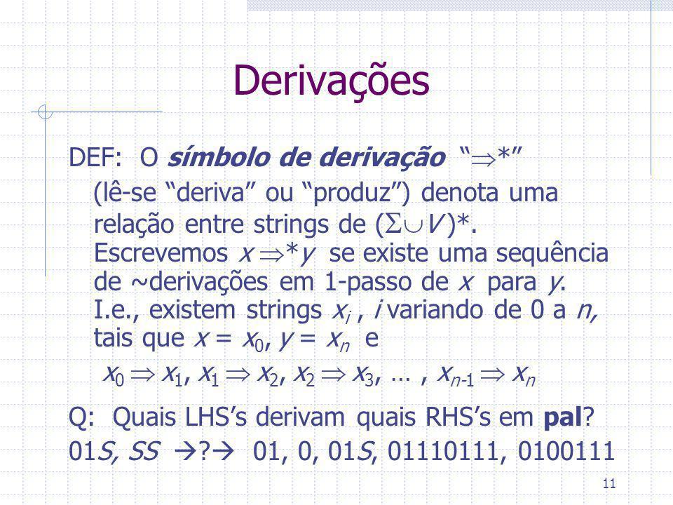 11 Derivações DEF: O símbolo de derivação * (lê-se deriva ou produz) denota uma relação entre strings de ( V )*. Escrevemos x *y se existe uma sequênc