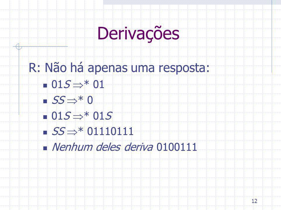 12 Derivações R: Não há apenas uma resposta: 01S * 01 SS * 0 01S * 01S SS * 01110111 Nenhum deles deriva 0100111