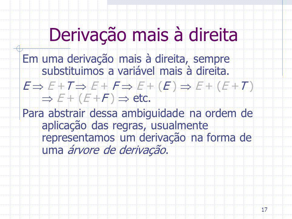 17 Derivação mais à direita Em uma derivação mais à direita, sempre substituimos a variável mais à direita. E E +T E + F E + (E ) E + (E +T ) E + (E +