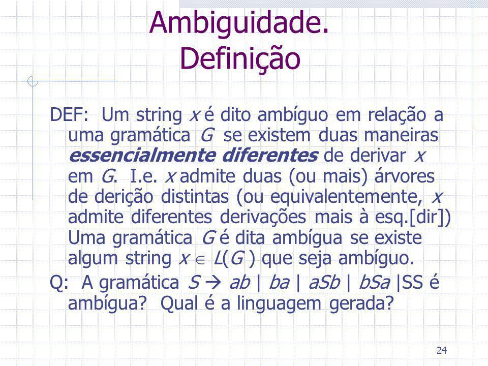 24 Ambiguidade. Definição DEF: Um string x é dito ambíguo em relação a uma gramática G se existem duas maneiras essencialmente diferentes de derivar x