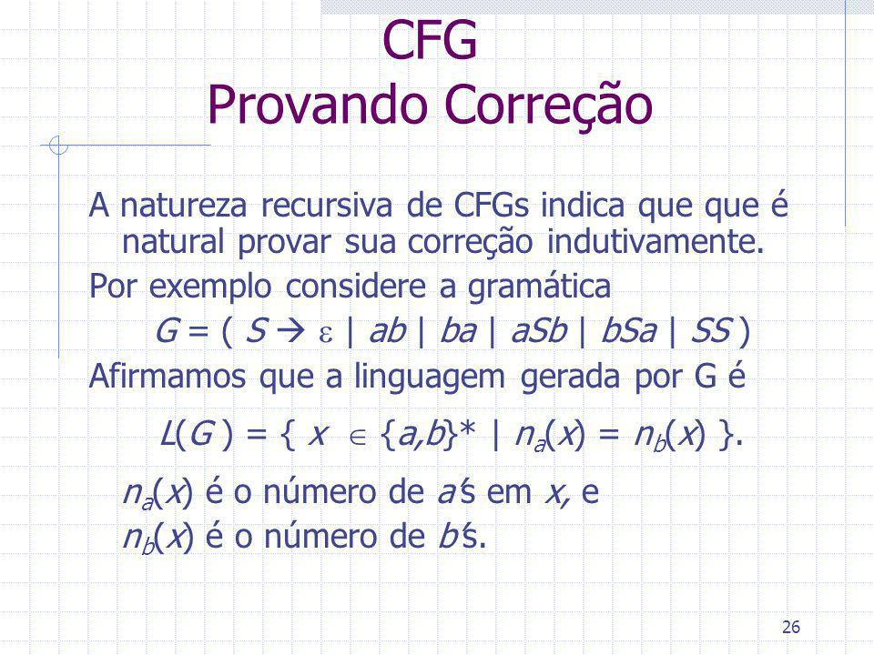 26 CFG Provando Correção A natureza recursiva de CFGs indica que que é natural provar sua correção indutivamente. Por exemplo considere a gramática G