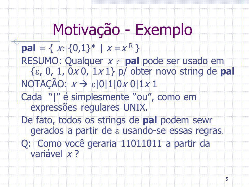 5 Motivação - Exemplo pal = { x {0,1}* | x =x R } RESUMO: Qualquer x pal pode ser usado em {, 0, 1, 0x 0, 1x 1} p/ obter novo string de pal NOTAÇÃO: x
