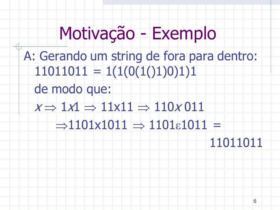 6 Motivação - Exemplo A: Gerando um string de fora para dentro: 11011011 = 1(1(0(1()1)0)1)1 de modo que: x 1x1 11x11 110x 011 1101x1011 1101 1011 = 11