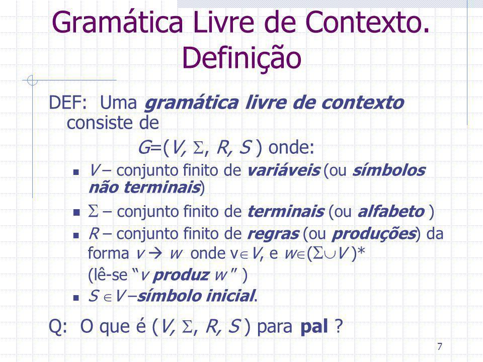 7 Gramática Livre de Contexto. Definição DEF: Uma gramática livre de contexto consiste de G=(V,, R, S ) onde: V – conjunto finito de variáveis (ou sím