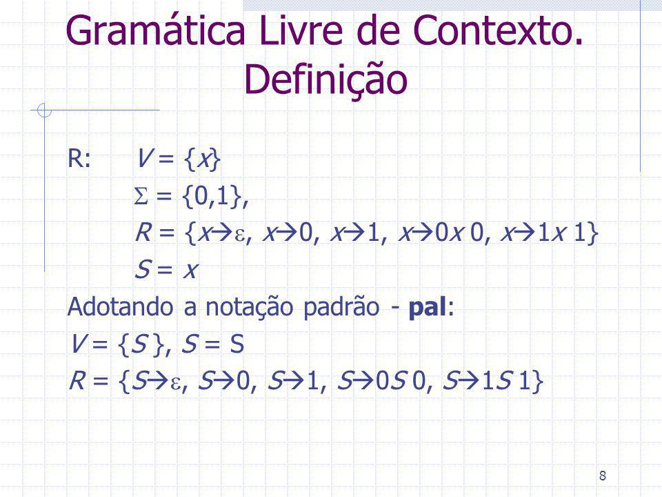 8 Gramática Livre de Contexto. Definição R: V = {x} = {0,1}, R = {x, x 0, x 1, x 0x 0, x 1x 1} S = x Adotando a notação padrão - pal: V = {S }, S = S