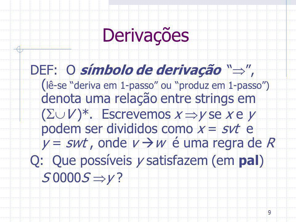 9 Derivações DEF: O símbolo de derivação, ( lê-se deriva em 1-passo ou produz em 1-passo) denota uma relação entre strings em ( V )*. Escrevemos x y s