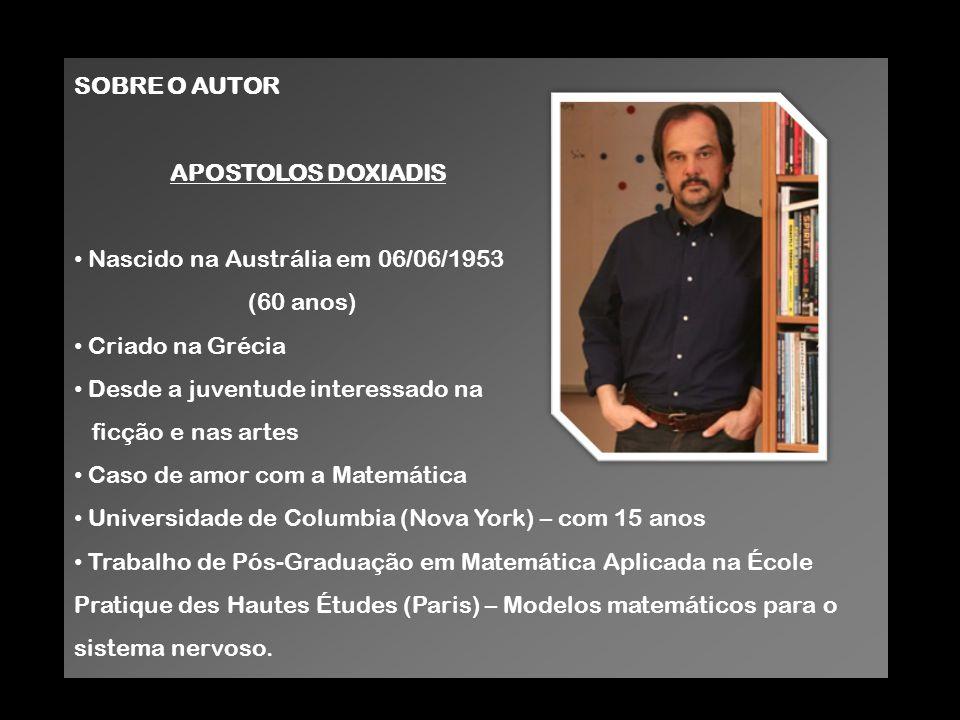 SOBRE O AUTOR APOSTOLOS DOXIADIS Nascido na Austrália em 06/06/1953 (60 anos) Criado na Grécia Desde a juventude interessado na ficção e nas artes Cas