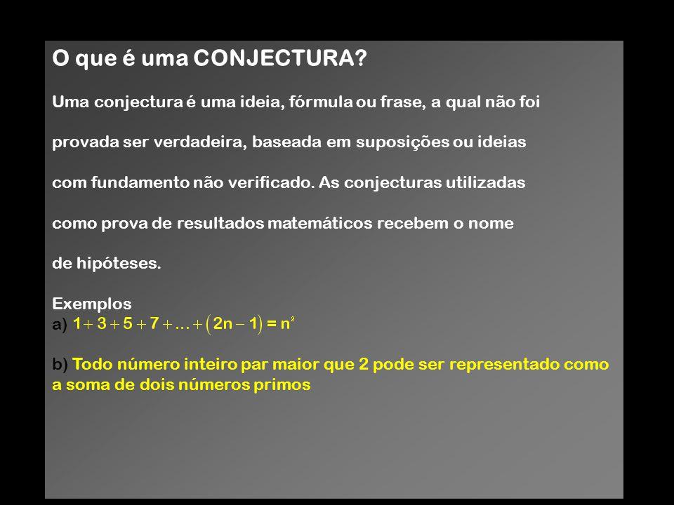 O que é uma CONJECTURA? Uma conjectura é uma ideia, fórmula ou frase, a qual não foi provada ser verdadeira, baseada em suposições ou ideias com funda