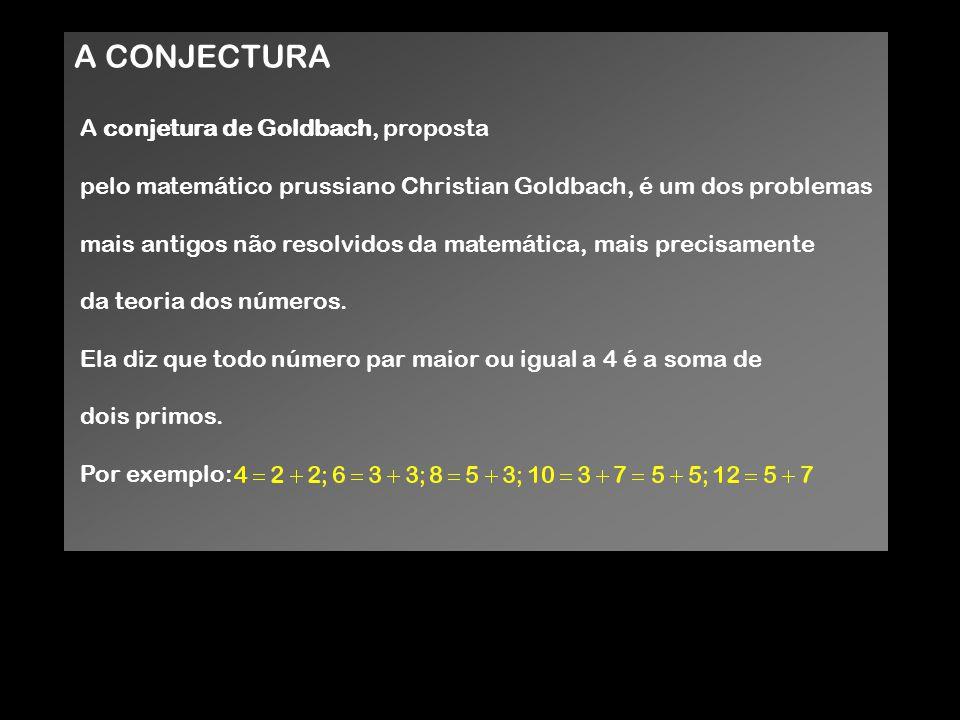 A CONJECTURA A conjetura de Goldbach, proposta pelo matemático prussiano Christian Goldbach, é um dos problemas mais antigos não resolvidos da matemát
