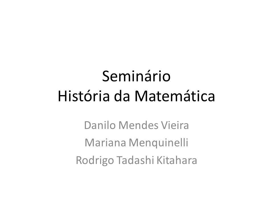 Seminário História da Matemática Danilo Mendes Vieira Mariana Menquinelli Rodrigo Tadashi Kitahara