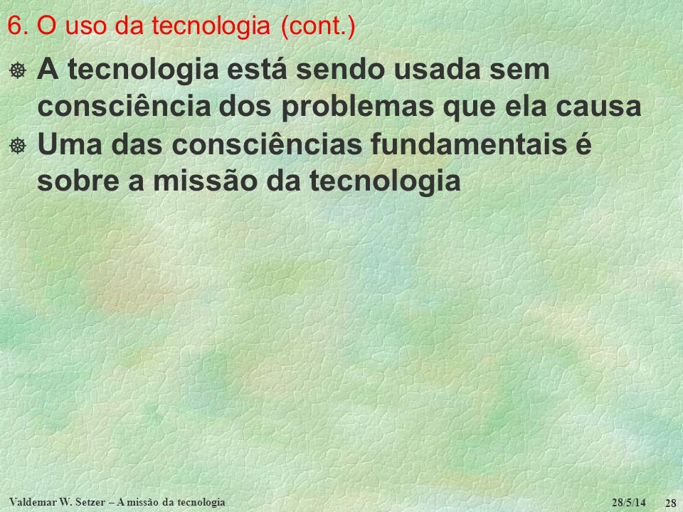 6. O uso da tecnologia (cont.) A tecnologia está sendo usada sem consciência dos problemas que ela causa Uma das consciências fundamentais é sobre a m