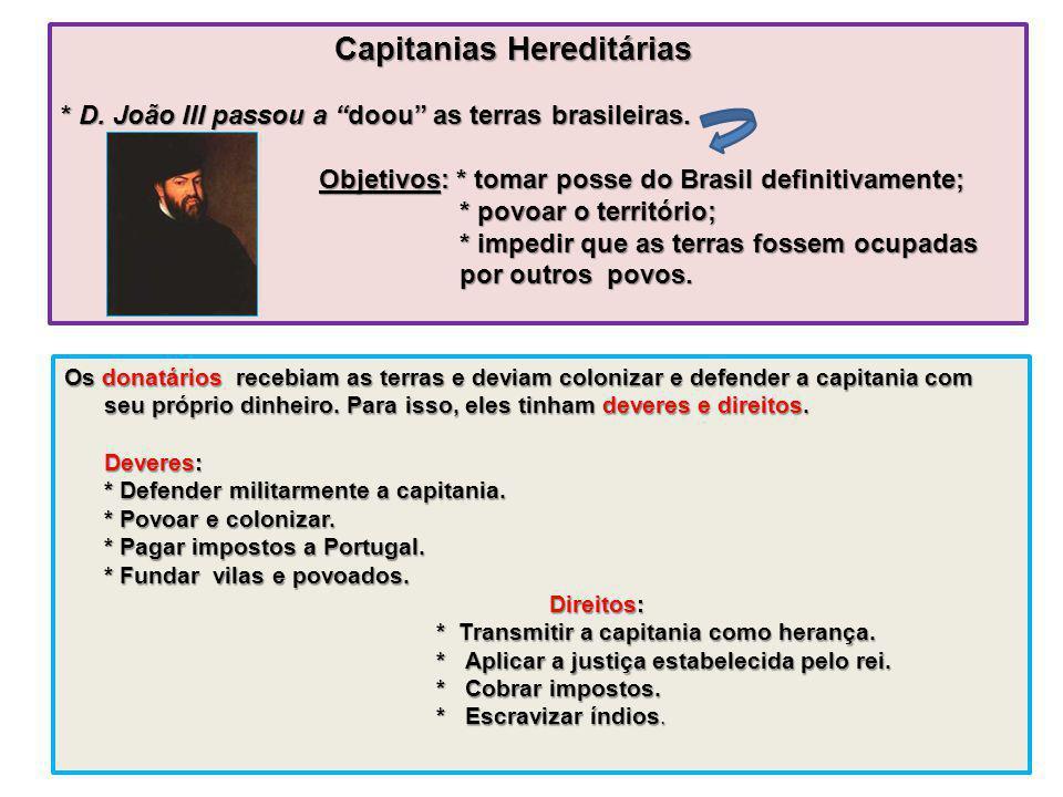 Capitanias Hereditárias * D. João III passou a doou as terras brasileiras. Objetivos: * tomar posse do Brasil definitivamente; * povoar o território;