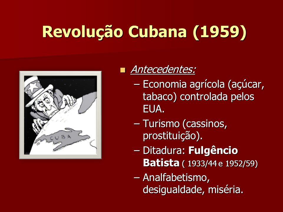 Revolução Cubana (1959) Antecedentes: Antecedentes: –Economia agrícola (açúcar, tabaco) controlada pelos EUA. –Turismo (cassinos, prostituição). –Dita