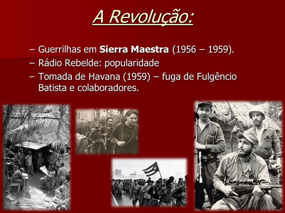 A Revolução: –Guerrilhas em Sierra Maestra (1956 – 1959). –Rádio Rebelde: popularidade –Tomada de Havana (1959) – fuga de Fulgêncio Batista e colabora