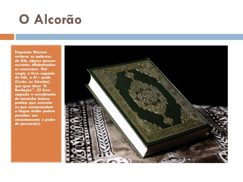 O Alcorão Enquanto Maomé recitava as palavras de Alá, alguns poucos ouvintes alfabetizados as escreviam. Daí surgiu o livro sagrado do Islã, o Al – qu
