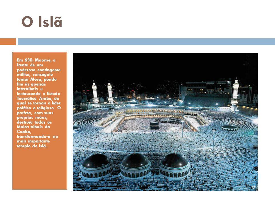 O Islã Em 630, Maomé, a frente de um poderoso contingente militar, conseguiu tomar Meca, pondo fim às guerras intertribais e instaurando o Estado Teoc