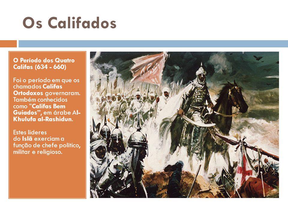 Os Califados O Período dos Quatro Califas (634 - 660) Foi o período em que os chamados Califas Ortodoxos governaram. Também conhecidos como Califas Be
