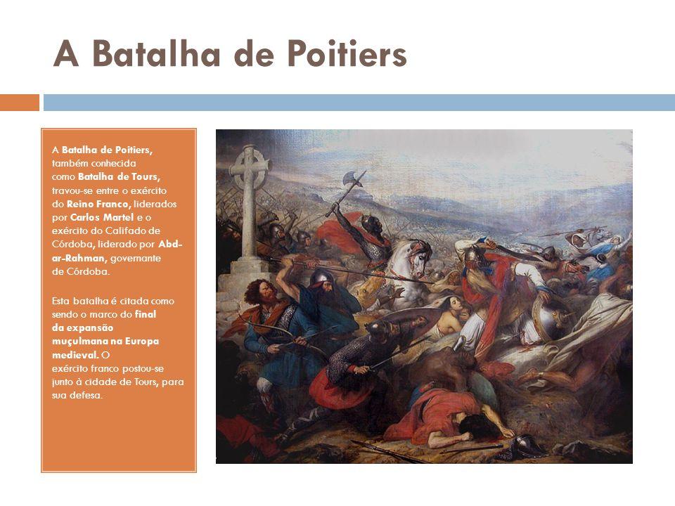A Batalha de Poitiers A Batalha de Poitiers, também conhecida como Batalha de Tours, travou-se entre o exército do Reino Franco, liderados por Carlos