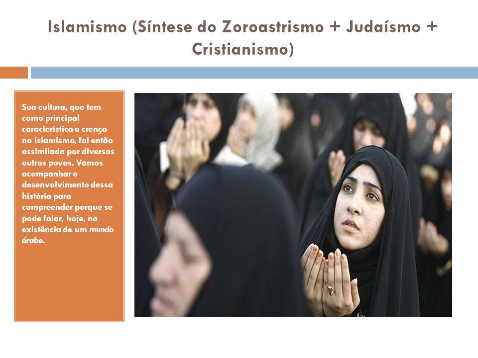 Islamismo (Síntese do Zoroastrismo + Judaísmo + Cristianismo) Sua cultura, que tem como principal característica a crença no islamismo, foi então assi
