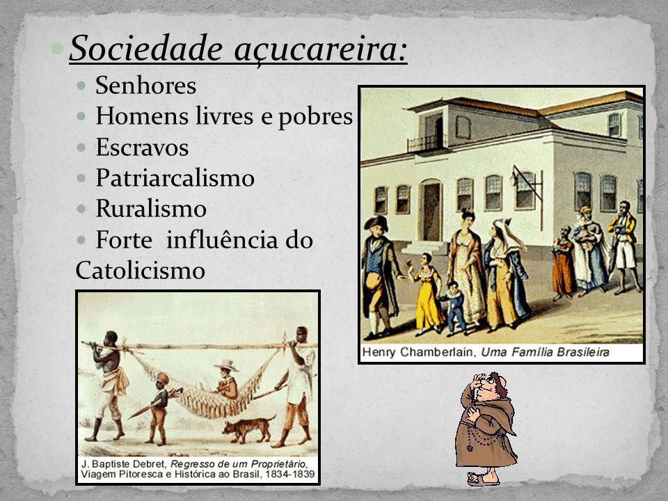 Sociedade açucareira: Senhores Homens livres e pobres Escravos Patriarcalismo Ruralismo Forte influência do Catolicismo