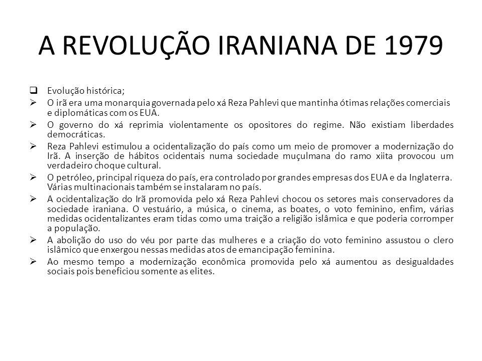 A REVOLUÇÃO IRANIANA DE 1979 Evolução histórica; O irã era uma monarquia governada pelo xá Reza Pahlevi que mantinha ótimas relações comerciais e diplomáticas com os EUA.