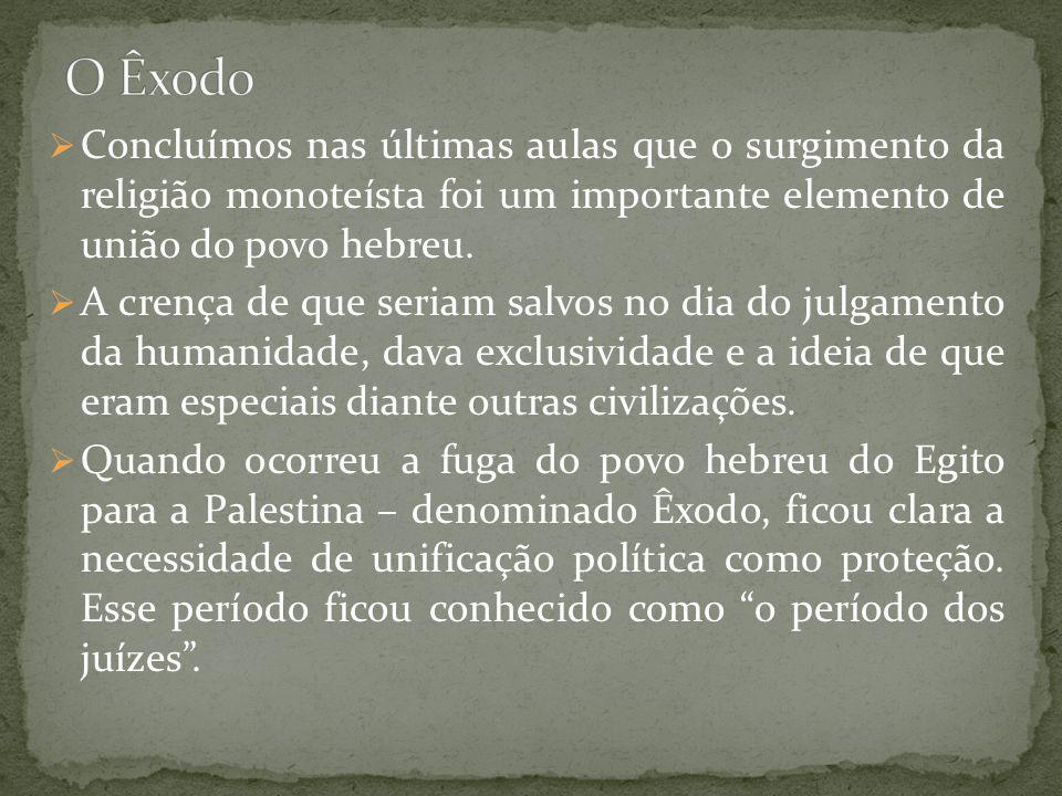 Concluímos nas últimas aulas que o surgimento da religião monoteísta foi um importante elemento de união do povo hebreu. A crença de que seriam salvos