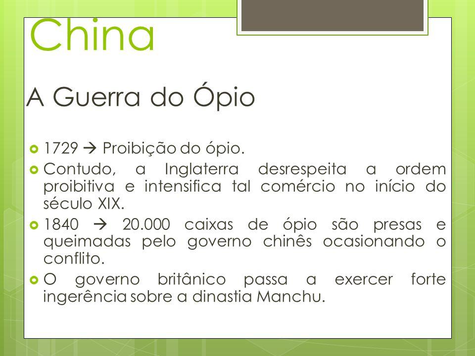 China A Guerra do Ópio 1729 Proibição do ópio. Contudo, a Inglaterra desrespeita a ordem proibitiva e intensifica tal comércio no início do século XIX