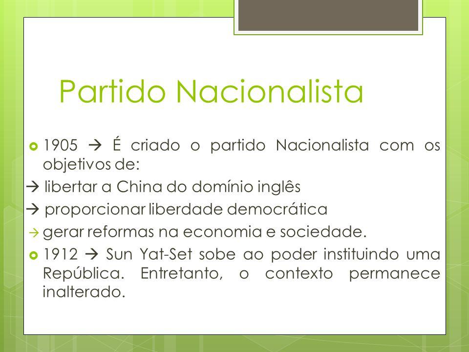 Partido Nacionalista 1905 É criado o partido Nacionalista com os objetivos de: libertar a China do domínio inglês proporcionar liberdade democrática g