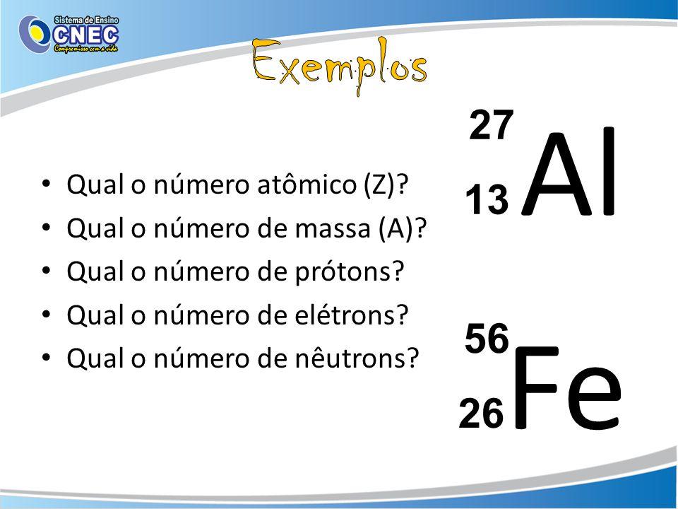 Qual o número atômico (Z)? Qual o número de massa (A)? Qual o número de prótons? Qual o número de elétrons? Qual o número de nêutrons? Al 27 13 Fe 56