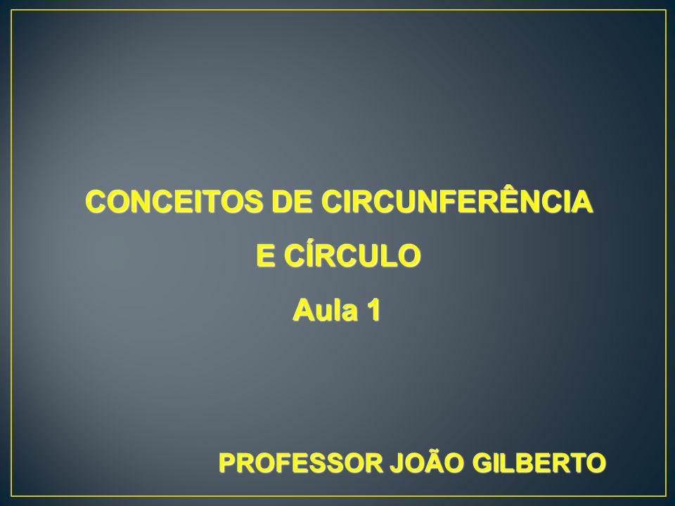 CONCEITOS DE CIRCUNFERÊNCIA E CÍRCULO Aula 1 PROFESSOR JOÃO GILBERTO