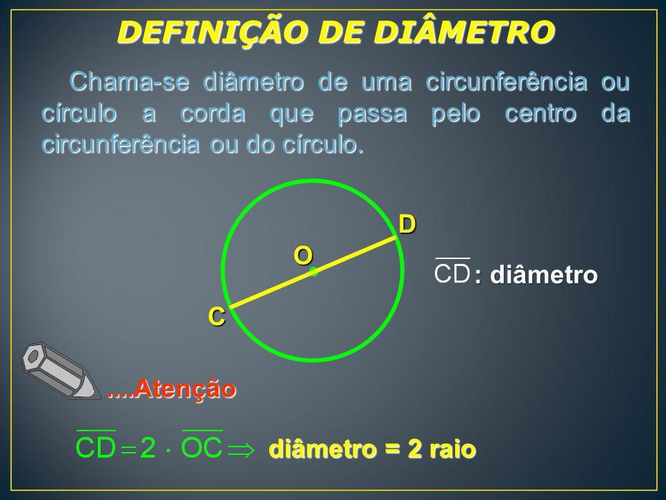 D C O Chama-se diâmetro de uma circunferência ou círculo a corda que passa pelo centro da circunferência ou do círculo. Chama-se diâmetro de uma circu