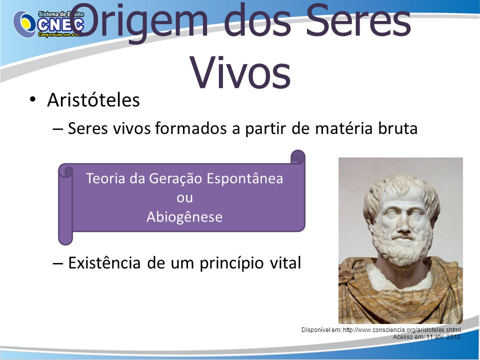Aristóteles – Seres vivos formados a partir de matéria bruta – Existência de um princípio vital Teoria da Geração Espontânea ou Abiogênese Disponível