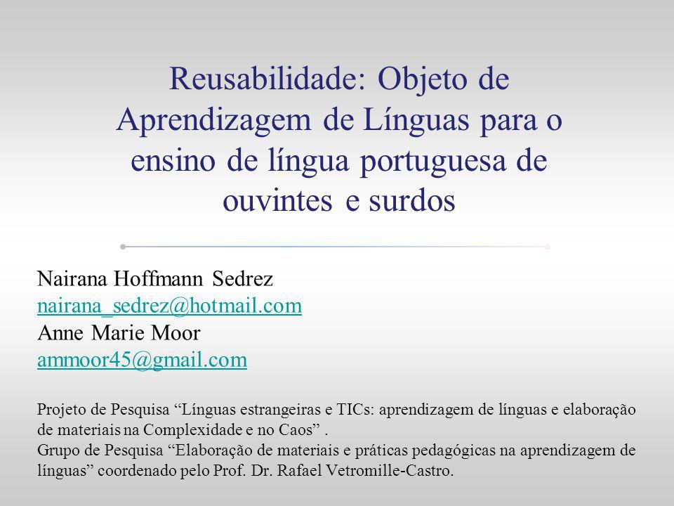 Reusabilidade: Objeto de Aprendizagem de Línguas para o ensino de língua portuguesa de ouvintes e surdos Nairana Hoffmann Sedrez nairana_sedrez@hotmai