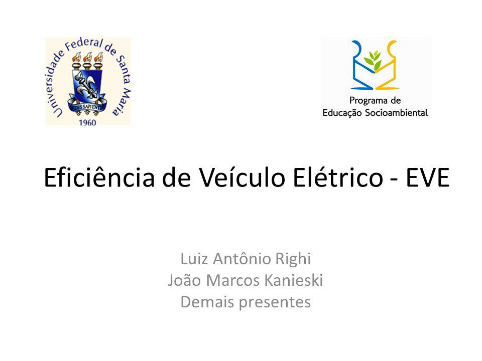 Eficiência de Veículo Elétrico - EVE Luiz Antônio Righi João Marcos Kanieski Demais presentes
