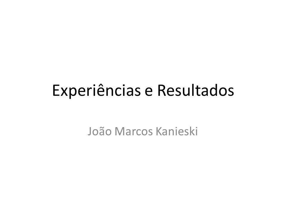 Experiências e Resultados João Marcos Kanieski