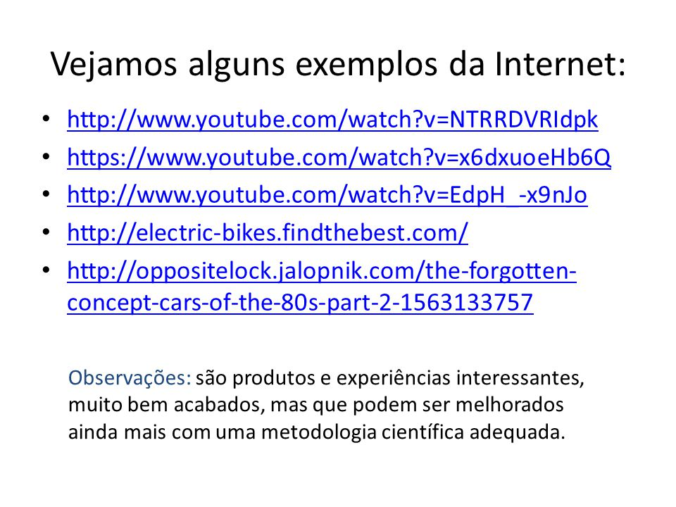 Vejamos alguns exemplos da Internet: http://www.youtube.com/watch v=NTRRDVRIdpk https://www.youtube.com/watch v=x6dxuoeHb6Q http://www.youtube.com/watch v=EdpH_-x9nJo http://electric-bikes.findthebest.com/ http://oppositelock.jalopnik.com/the-forgotten- concept-cars-of-the-80s-part-2-1563133757 http://oppositelock.jalopnik.com/the-forgotten- concept-cars-of-the-80s-part-2-1563133757 Observações: são produtos e experiências interessantes, muito bem acabados, mas que podem ser melhorados ainda mais com uma metodologia científica adequada.