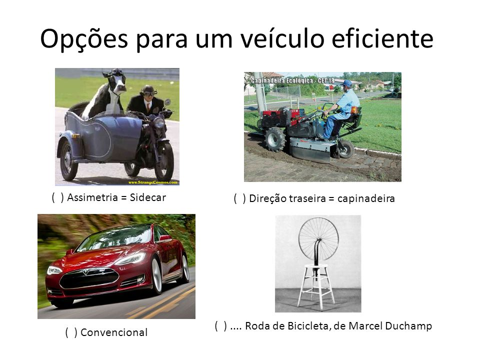 Opções para um veículo eficiente ( ) Assimetria = Sidecar ( ) Direção traseira = capinadeira ( ) Convencional ( )....