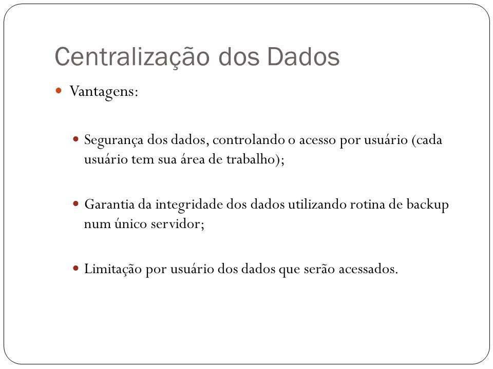 Centralização dos Dados Vantagens: Segurança dos dados, controlando o acesso por usuário (cada usuário tem sua área de trabalho); Garantia da integrid