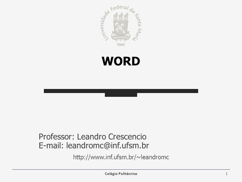 WORD Professor: Leandro Crescencio E-mail: leandromc@inf.ufsm.br http://www.inf.ufsm.br/~leandromc Colégio Politécnico1