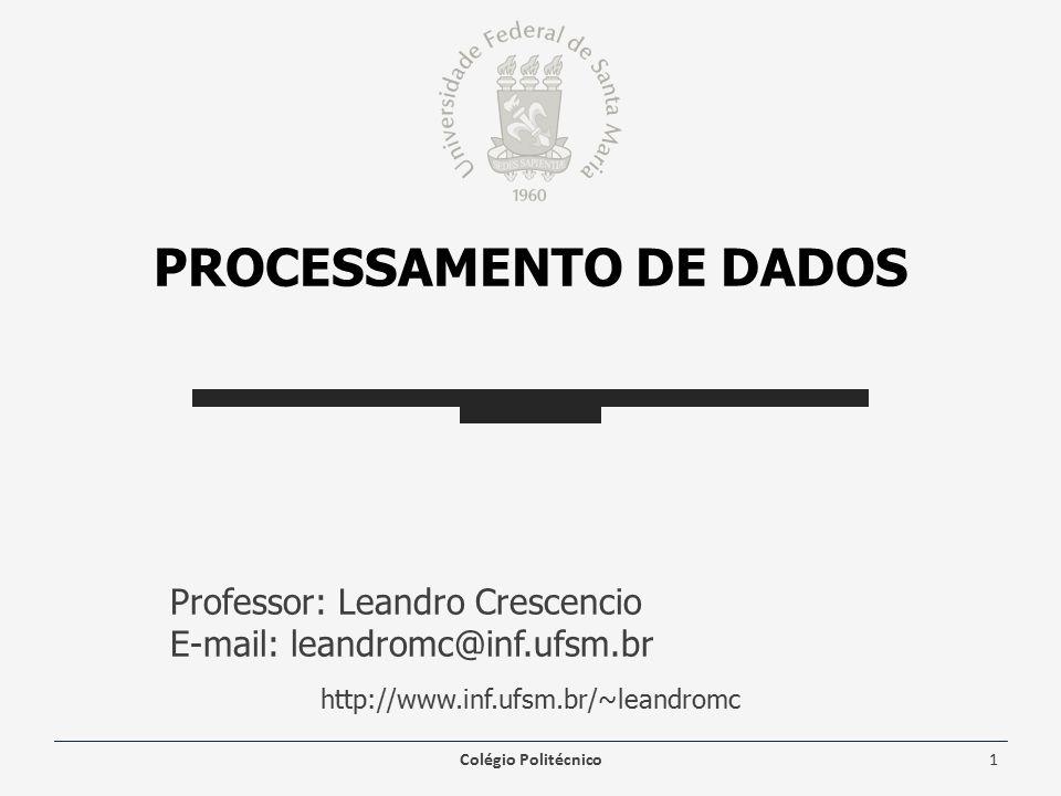 PROCESSAMENTO DE DADOS Professor: Leandro Crescencio E-mail: leandromc@inf.ufsm.br http://www.inf.ufsm.br/~leandromc Colégio Politécnico1