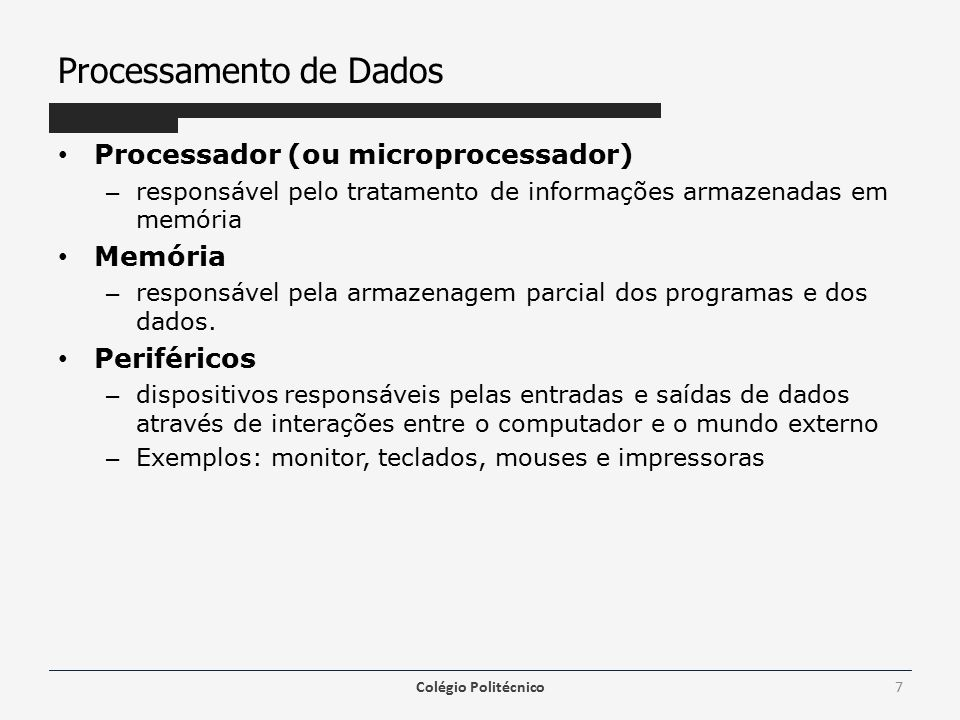 Processamento de Dados Processador (ou microprocessador) – responsável pelo tratamento de informações armazenadas em memória Memória – responsável pela armazenagem parcial dos programas e dos dados.