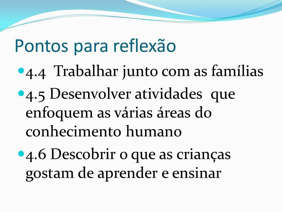Pontos para reflexão 4.4 Trabalhar junto com as famílias 4.5 Desenvolver atividades que enfoquem as várias áreas do conhecimento humano 4.6 Descobrir