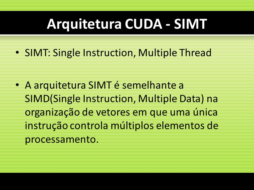 Arquitetura CUDA - SIMT SIMT: Single Instruction, Multiple Thread A arquitetura SIMT é semelhante a SIMD(Single Instruction, Multiple Data) na organiz