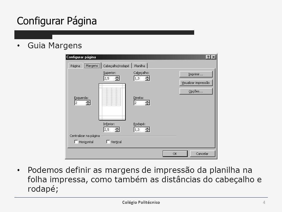 Configurar Página Guia Margens Podemos definir as margens de impressão da planilha na folha impressa, como também as distâncias do cabeçalho e rodapé; Colégio Politécnico4